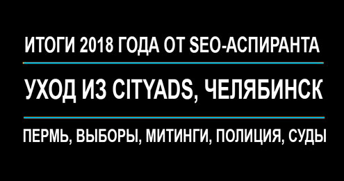 Итоги 2018 года от SEO-аспиранта: уход из Cityads, Челябинск, Пермь, выборы, митинги, полиция, суды