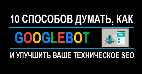 10 способов думать, как Googlebot и улучшить ваше техническое SEO