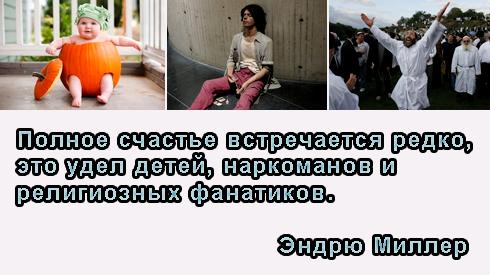 Полное счастье встречается редко, это удел детей, наркоманов и религиозных фанатиков