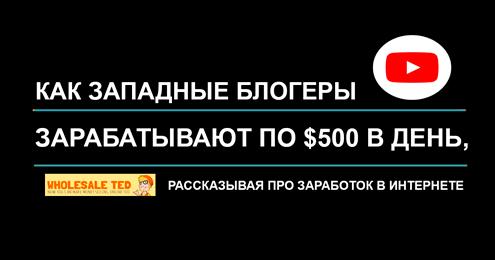 Как западные блогеры зарабатывают по $500 в день, рассказывая про заработок в интернете, на примере Youtube-канала «Wholesale Ted»